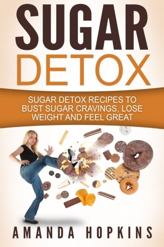 Sugar Detox: Sugar Detox Recipes to Beat Sugar Addiction, Lose Weight and Achieve Optimal Health