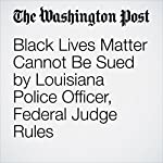 Black Lives Matter Cannot Be Sued by Louisiana Police Officer, Federal Judge Rules | Derek Hawkins