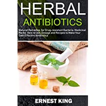 HERBAL ANTIBIOTICS: Natural Remedies for Drug-Resistant Bacteria. Medicinal Herbs, How to Use, Dosage, and Recipes to Make Your Own Effective Antibiotics