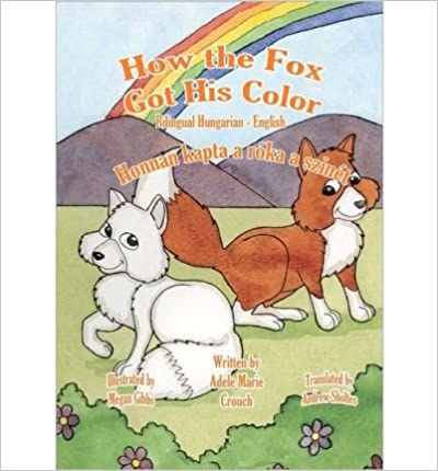 [ { HOW THE FOX GOT HIS COLOR BILINGUAL HUNGARIAN ENGLISH (HUNGARIAN) } ] by Crouch, Adele Marie (AUTHOR) Aug-06-2011 [ ]