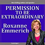 Permission to Be Extraordinary: The Secret Strategies of Women Who Have It All | Roxanne Emmerich