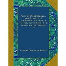Anne de Montmorency, grand maître et connétable de France, a la cour, aux armées et au conseil du roi François 1er (French Edition)