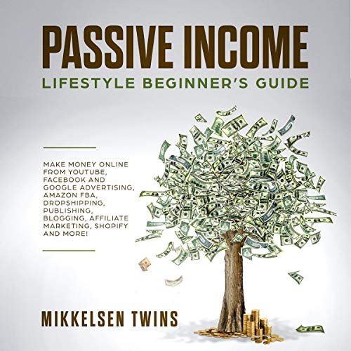 Passive Income: Lifestyle Beginner's Guide: Make Money Online From YouTube, Facebook and Google Advertising, Amazon FBA, Dropshipping, Publishing. Shopify and MORE! (Passive Income Bundle)
