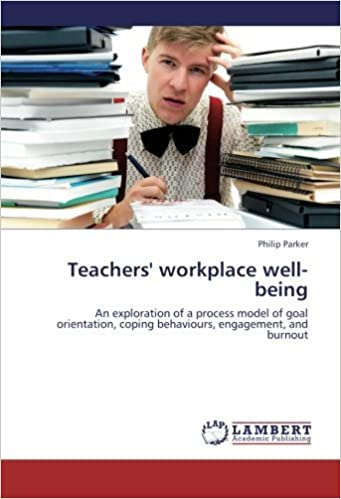 Book Teachers' workplace well-being: An exploration of a process model of goal orientation, coping behaviours, engagement, and burnout by Philip Parker (2012-11-16)