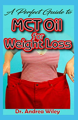 A perfect guide to MCT Oil for weight loss: A complete account of all you need to know about weight loss and how MCT Oil is the perfect natural remedy for weight loss