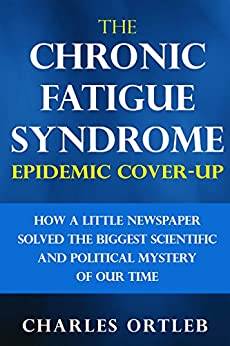 The Chronic Fatigue Syndrome Epidemic Cover-up: How a Little Newspaper Solved the Biggest Scientific and Political Mystery of Our Time by [Ortleb, Charles]
