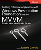 Building Enterprise Applications with Windows Presentation Foundation and the Model View ViewModel Pattern Front Cover