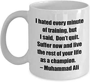 Classic Coffee Mug -I hated every minute of training, but I said, Don't quit. Suffer now and live the rest of your life as a champion. – Muhammad