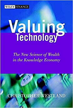 Valuing Technology: The New Science of Wealth in the Knowledge Economy (Wiley Finance Series)