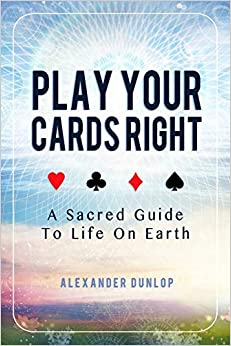 Play Your Cards Right: A Sacred Guide To Life On Earth