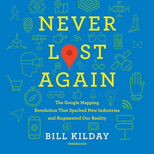 Never Lost Again: The Google Mapping Revolution That Sparked New Industries and Augmented Our Reality
