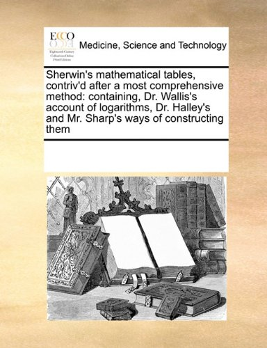 Sherwin's mathematical tables, contriv'd after a most comprehensive method: containing, Dr. Wallis's account of logarithms, Dr. Halley's and Mr. Sharp's ways of constructing them PDF