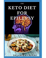 THE KETO DIET FOR EPILEPSY: Delicious Meal Plan and Dietary Guide to Get Rid of Epilepsy and Seizure