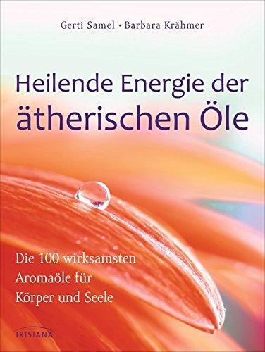 Heilende Energie der ätherischen Öle: Die 100 wirksamsten Aromaöle für Körper und Seele