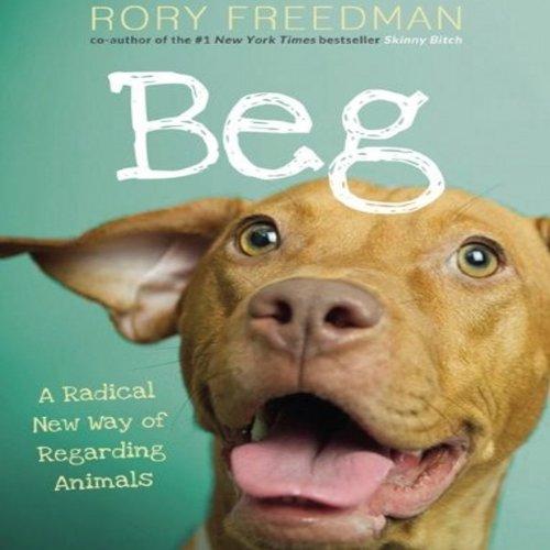 Beg: A Radical New Way of Regarding Animals by Audible Studios
