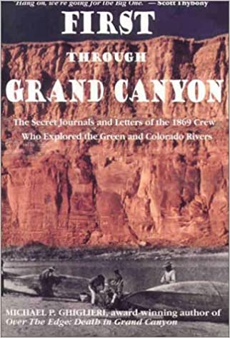 First Through Grand Canyon: The Secret Journals & Letters Of The 1869 Crew Who Explored The Green & Colorado Rivers, Revised Edition Michael P. Ghiglieri