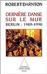 Dernière danse sur le mur. Berlin : 1989-1990 par Darnton