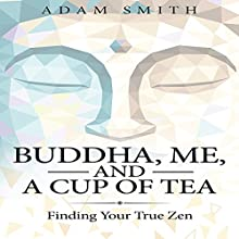 Buddha, Me, and a Cup of Tea: Finding Your True Zen Audiobook by Adam Smith Narrated by Michael Goldsmith