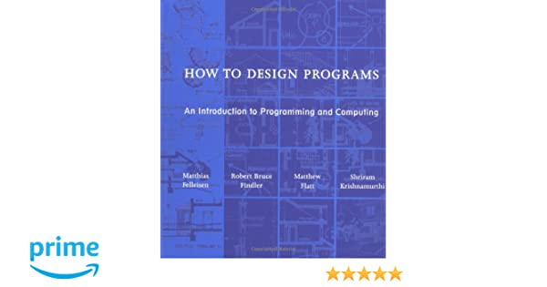 How to Design Programs: An Introduction to Programming and Computing The MIT Press: Amazon.es: Matthias Felleisen, Robert Bruce Findler, Matthew Flatt, ...