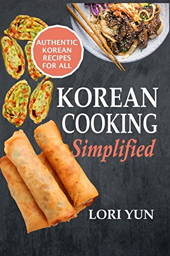 Korean Cooking Simplified: Authentic Korean Recipes For All by Lori Yun