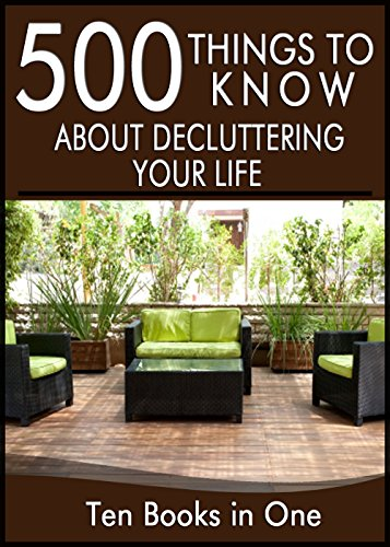 500 Things to Know to Declutter Your Life: Get Rid of Clutter, Clean, Organize, Downsize, Minimalize, and Live in the Moment (Get Rid Your Stuff Declutter Your Life)