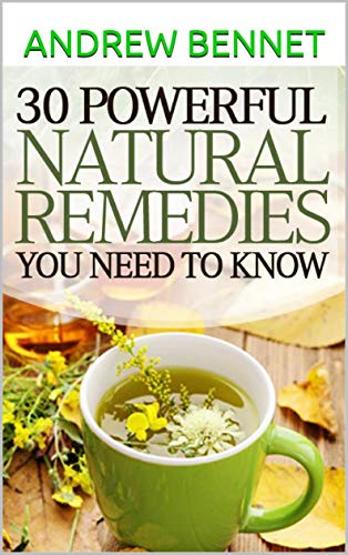 30 Powerful Natural Remedies You Need to Know About: This is the New Home Health Guide for the 21st Century