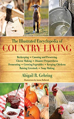 (The Illustrated Encyclopedia of Country Living: Beekeeping, Canning and Preserving, Cheese Making, Disaster Preparedness, Fermenting, Growing ... Raising Livestock, Soap Making, and more!)