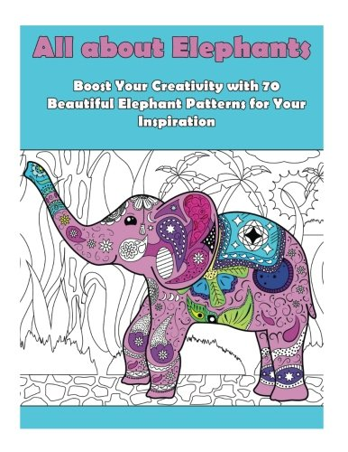 All about Elephants: Boost Your Creativity with 70 Beautiful Elephant Patters for Your Inspiration (Inspiration & Meditation)