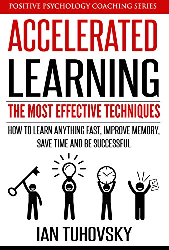 Accelerated Learning: The Most Effective Techniques: How to Learn Fast, Improve Memory, Save Your Time and Be Successful (Positive Psychology Coaching Series Book 14) cover