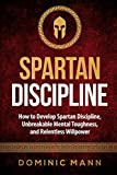 Spartan Discipline: How to Develop Spartan Discipline, Unbreakable Mental Toughness, and Relentless Willpower