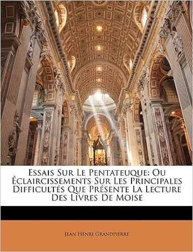 En ligne Essais Sur Le Pentateuque: Ou Eclaircissements Sur Les Principales Difficultes Que Presente La Lecture Des Livres de Moise pdf