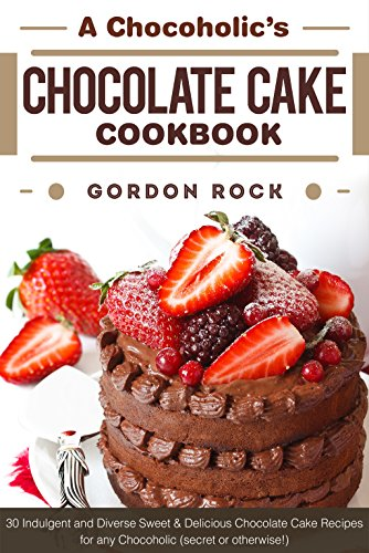A Chocoholic's Chocolate Cake Cookbook: 30 Indulgent and Diverse Sweet & Delicious Chocolate Cake Recipes for any Chocoholic (secret or otherwise!) -