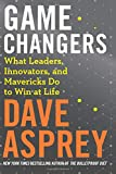 Game Changers: What Leaders, Innovators, and Mavericks Do to Win at Life