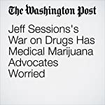 Jeff Sessions's War on Drugs Has Medical Marijuana Advocates Worried | John Wagner,Matt Zapotosky