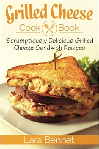 Grilled Cheese Cookbook Scrumptiously Delicious Grilled