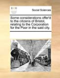 Some Considerations Offer'D to the Citizens of Bristol, Relating to the Corporation for the Poor in the Said City, See Notes Multiple Contributors, 1170215475