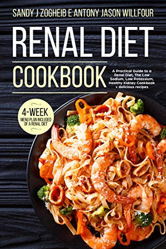 Renal Diet Cookbook A Practical Guide To A Renal Diet, The Low Sodium, Low Potassium, Healthy Kidney Cookbook + Delicious Recipes; 4-Week menu Plan Included Of A Renal - Kidney Renal Disease