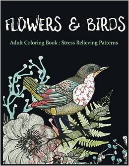 Amazon Flowers Birds Adult Coloring Book Stress Relieving Patterns Garden Books Volume 1 9781545154205 V Art Flower
