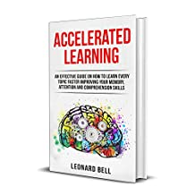 Accelerated Learning: An Effective Guide On How To Learn Every Topic Faster Improving Your Memory, Attention And Comprehension Skills