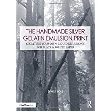 The Handmade Silver Gelatin Emulsion Print: Creating Your Own Liquid Emulsions for Black & White Paper