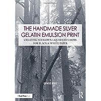 The Handmade Silver Gelatin Emulsion Print: Creating Your