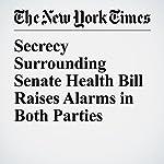 Secrecy Surrounding Senate Health Bill Raises Alarms in Both Parties | Thomas Kaplan,Robert Pear