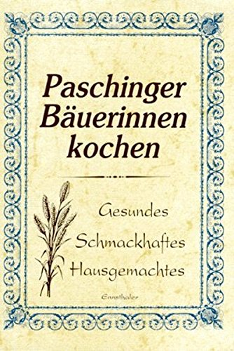 Paschinger Bäuerinnen kochen: Gesundes - Schmackhaftes - Hausgemachtes