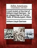 A Brief Sketch of the Trial of William Lloyd Garrison, William Lloyd Garrison, 1275656536