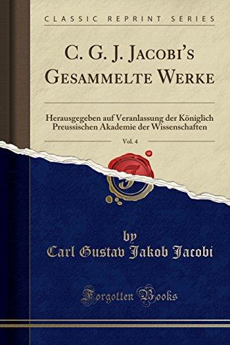 C. G. J. Jacobi's Gesammelte Werke, Vol. 4: Herausgegeben auf Veranlassung der Königlich Preussischen Akademie der Wissenschaften (Classic Reprint) (German Edition)