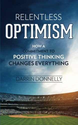 Relentless Optimism: How a Commitment to Positive Thinking Changes Everything (Sports for the Soul) (Volume 3)