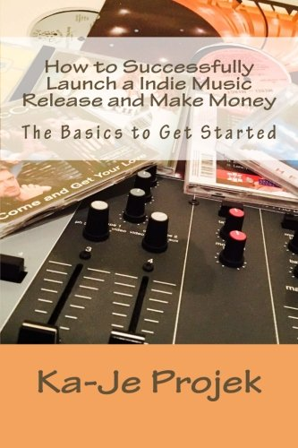 How to Successfully Launch a Indie Music Release and Make Money: Find Your Fans and Grow Your Sound