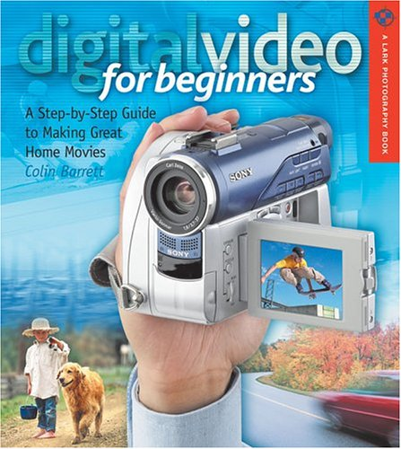 Digital Video for Beginners: A Step-by-Step Guide to Making Great Home Movies (Lark Photography Book)