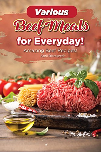 Various Beef Meals for Everyday!: Amazing Beef Recipes! by April Blomgren