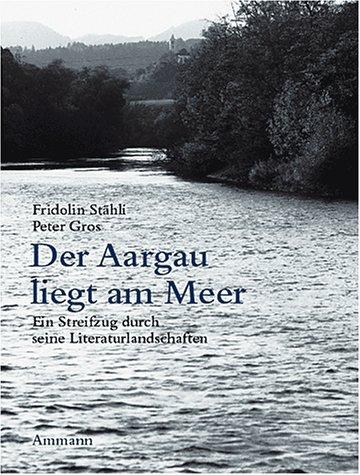 Der Aargau liegt am Meer: Ein Streifzug durch seine Literaturlandschaft mit Fotografien von Werner Erne Gebundenes Buch – 1. August 2003 Fridolin Stähli Peter Gros Ammann 3250104620